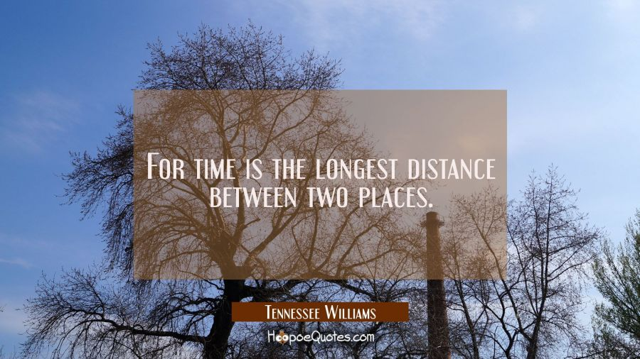 For time is the longest distance between two places. Tennessee Williams Quotes