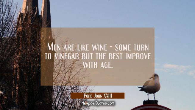 Men are like wine - some turn to vinegar but the best improve with age.
