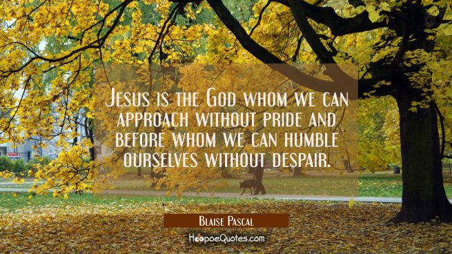 Jesus is the God whom we can approach without pride and before whom we can humble ourselves without