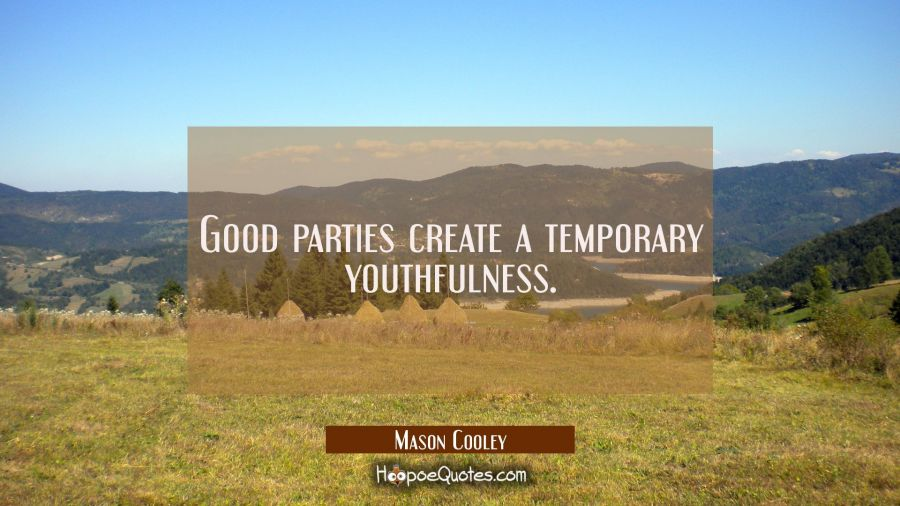Good parties create a temporary youthfulness. Mason Cooley Quotes