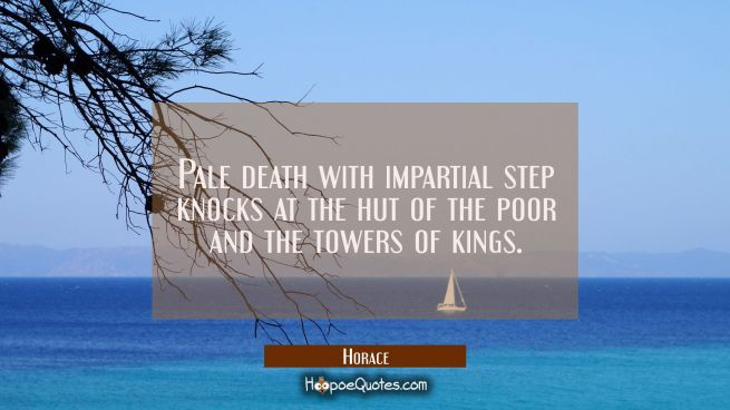 Pale death with impartial step knocks at the hut of the poor and the towers of kings.