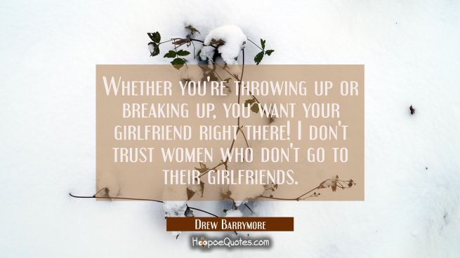 Whether you're throwing up or breaking up you want your girlfriend right there! I don't trust women
