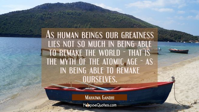 As human beings our greatness lies not so much in being able to remake the world - that is the myth