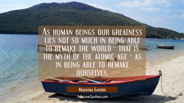 As human beings our greatness lies not so much in being able to remake the world - that is the myth Mahatma Gandhi Quotes
