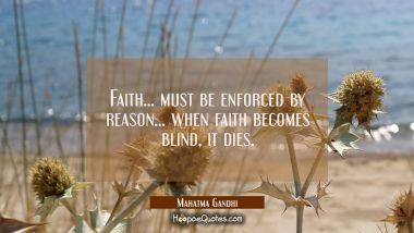 Faith... must be enforced by reason... when faith becomes blind it dies.