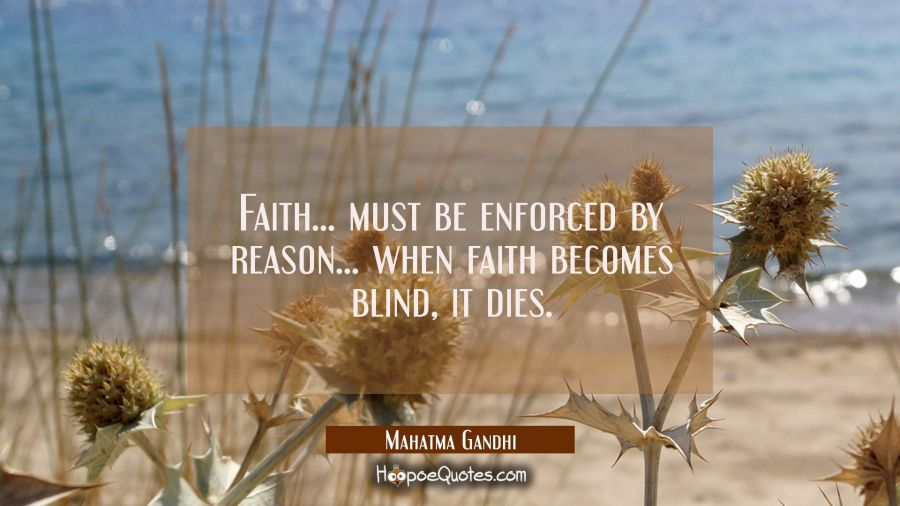 Faith... must be enforced by reason... when faith becomes blind it dies. Mahatma Gandhi Quotes
