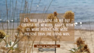 He who has gone so we but cherish his memory abides with us more potent nay more present than the l