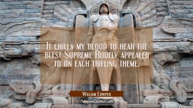 It chills my blood to hear the blest Supreme Rudely appealed to on each trifling theme.