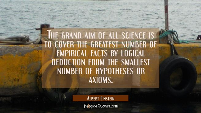 The grand aim of all science is to cover the greatest number of empirical facts by logical deductio