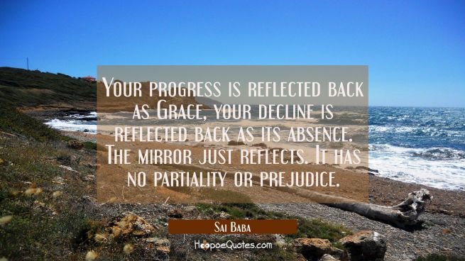 Your progress is reflected back as Grace your decline is reflected back as its absence. The mirror