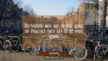 By nature men are nearly alike, by practice they get to be wide apart