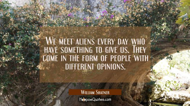 We meet aliens every day who have something to give us. They come in the form of people with differ