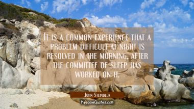 It is a common experience that a problem difficult at night is resolved in the morning after the co