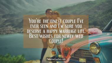 You're the finest couple I've ever seen and I'm sure you deserve a happy marriage life. Best wishes for newly wed couple! Wedding Quotes
