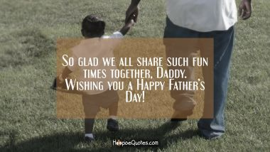 So glad we all share such fun times together, Daddy. Wishing you a Happy Father's Day! Father's Day Quotes