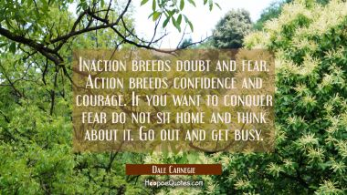 Inaction breeds doubt and fear. Action breeds confidence and courage. If you want to conquer fear d Dale Carnegie Quotes