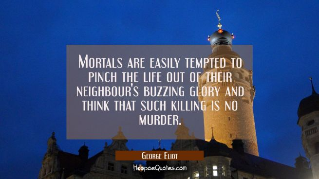 Mortals are easily tempted to pinch the life out of their neighbour's buzzing glory and think that