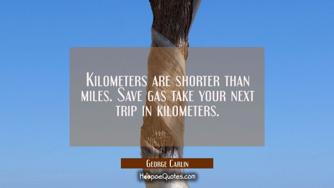 Kilometers are shorter than miles. Save gas take your next trip in kilometers.