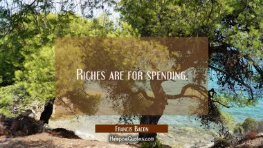 Riches are for spending.