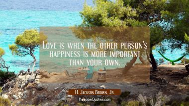 Love is when the other person's happiness is more important than your own. H. Jackson Brown, Jr. Quotes