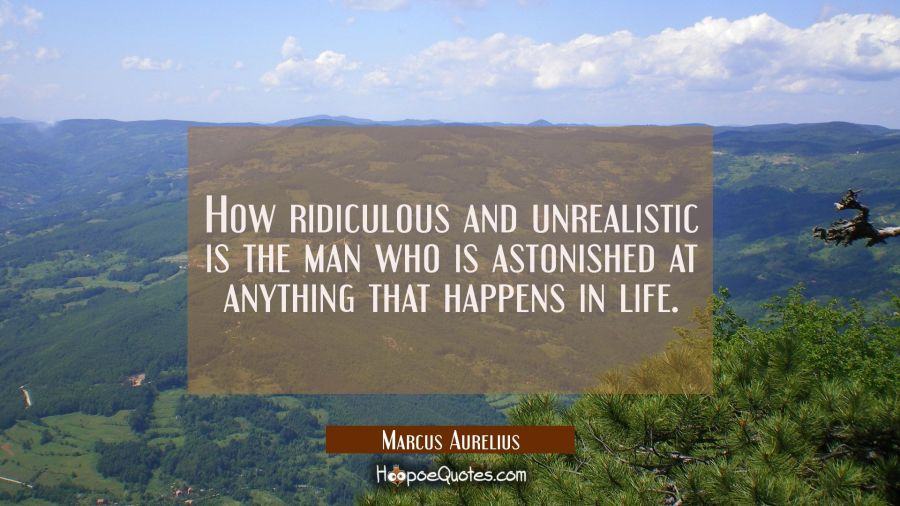 How ridiculous and unrealistic is the man who is astonished at anything that happens in life. Marcus Aurelius Quotes