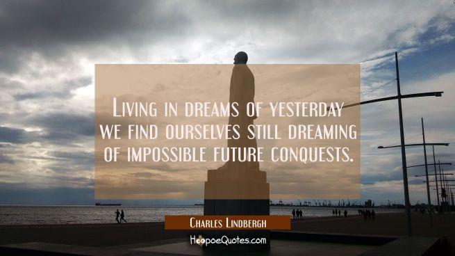 Living in dreams of yesterday we find ourselves still dreaming of impossible future conquests.