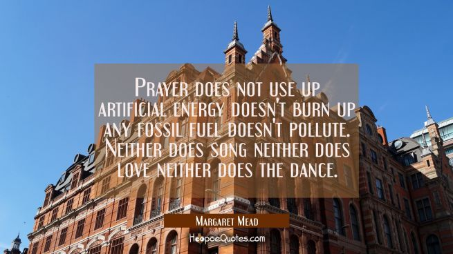 Prayer does not use up artificial energy doesn't burn up any fossil fuel doesn't pollute. Neither d
