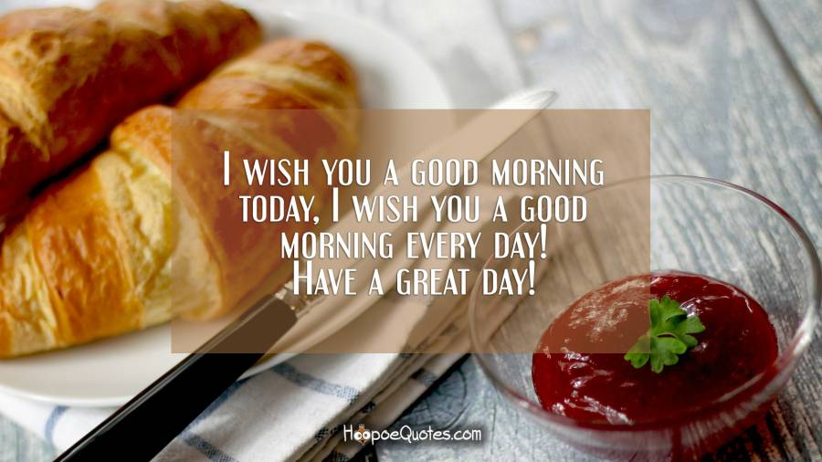 I wish you a good morning today, I wish you a good morning every day! Have a great day! Good Morning Quotes