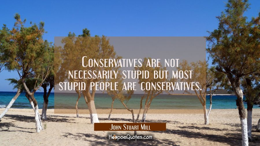 Conservatives are not necessarily stupid but most stupid people are conservatives. John Stuart Mill Quotes