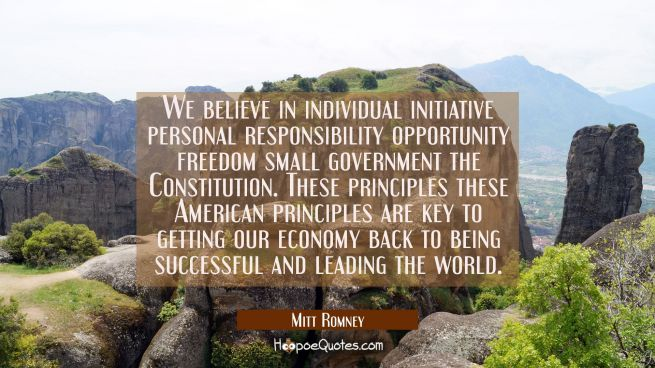 We believe in individual initiative personal responsibility opportunity freedom small government th