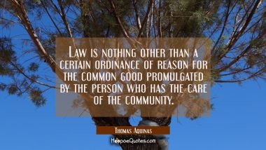 Law is nothing other than a certain ordinance of reason for the common good promulgated by the pers