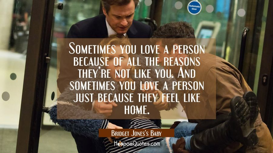 Sometimes you love a person because of all the reasons they're not like you. And sometimes you love a person just because they feel like home. Movie Quotes Quotes