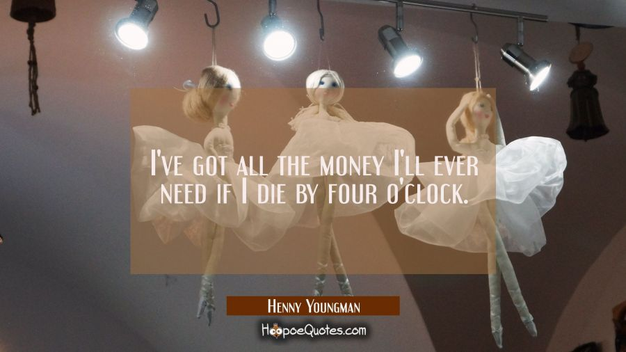 I've got all the money I'll ever need if I die by four o'clock. Henny Youngman Quotes