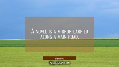 A novel is a mirror carried along a main road.