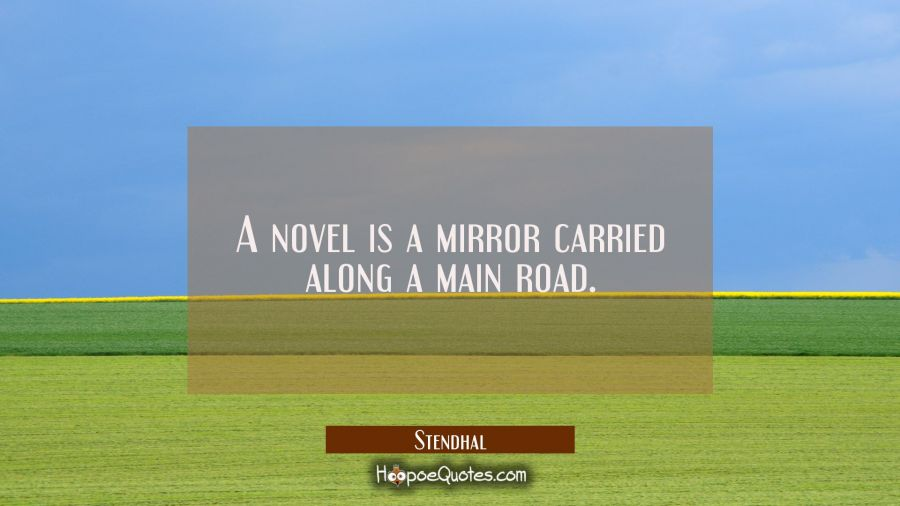 A novel is a mirror carried along a main road. Stendhal Quotes