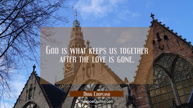 God is what keeps us together after the love is gone.