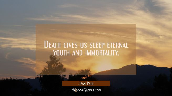 Death gives us sleep eternal youth and immortality.