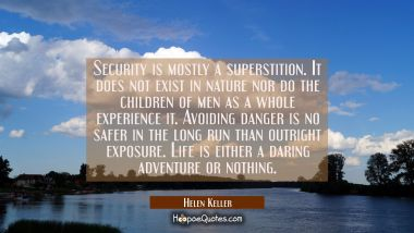 Security is mostly a superstition. It does not exist in nature nor do the children of men as a whol Helen Keller Quotes