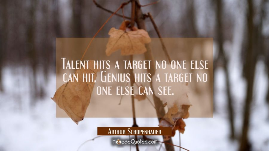 Talent hits a target no one else can hit, Genius hits a target no one else can see. Arthur Schopenhauer Quotes