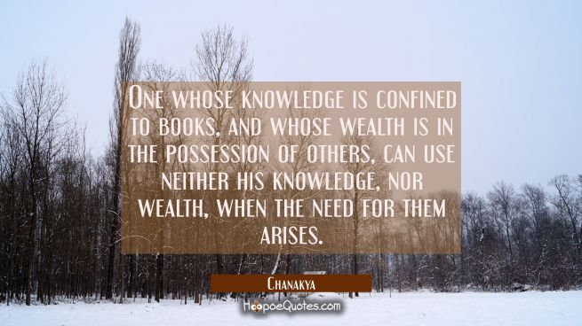 One whose knowledge is confined to books and whose wealth is in the possession of others can use ne