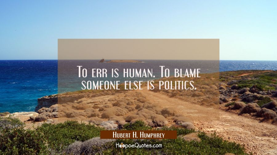 Funny political quotes - To err is human. To blame someone else is politics. - Humbert H. Humphrey
