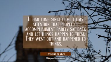 It had long since come to my attention that people of accomplishment rarely sat back and let things