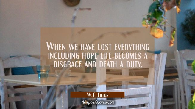 When we have lost everything including hope life becomes a disgrace and death a duty.