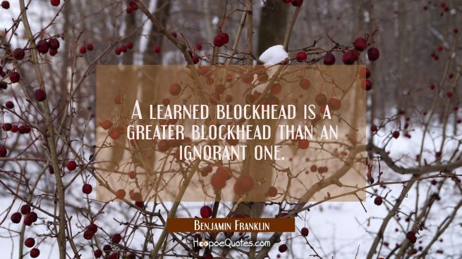 A learned blockhead is a greater blockhead than an ignorant one.