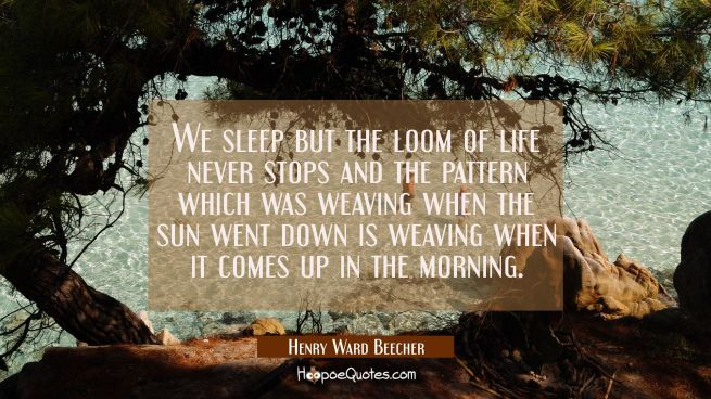 We sleep but the loom of life never stops and the pattern which was weaving when the sun went down