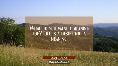 What do you want a meaning for? Life is a desire not a meaning.