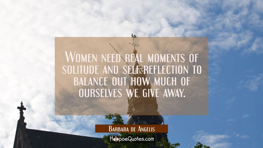 Women need real moments of solitude and self-reflection to balance out how much of ourselves we giv Barbara de Angelis Quotes