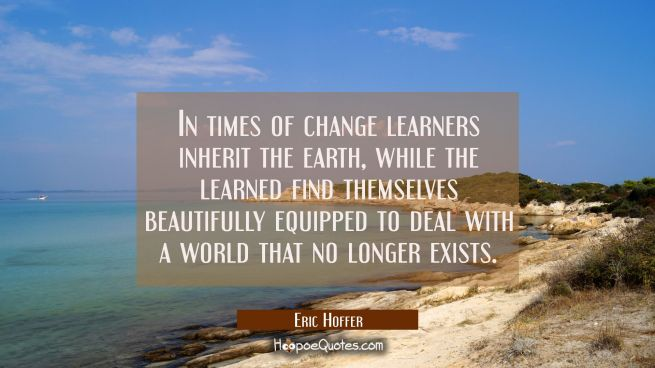 In times of change learners inherit the earth, while the learned find themselves beautifully equipp