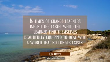 In times of change learners inherit the earth, while the learned find themselves beautifully equipp Eric Hoffer Quotes