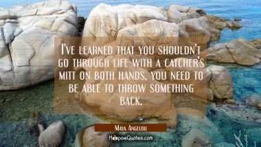 I've learned that you shouldn't go through life with a catcher's mitt on both hands, you need to be Maya Angelou Quotes
